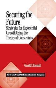 Securing the Future: Strategies for Exponential Growth Using the Theory of Constraints ebook by Kendall, Gerald I.