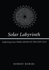 Solar Labyrinth - Exploring Gene Wolfe's BOOK OF THE NEW SUN ebook by Robert Borski