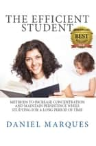 The Efficient Student: Methods to Increase Concentration and Maintain Persistence while Studying for a Long Period of Time ebook by Daniel Marques