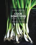 Canal House: Cook Something - Recipes to Rely On ebook by Christopher Hirsheimer, Melissa Hamilton