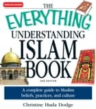 The Everything Understanding Islam Book - A complete guide to Muslim beliefs, practices, and culture eBook by Christine Huda Dodge