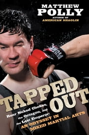 Tapped Out - Rear Naked Chokes, the Octagon, and the Last Emperor: An Odyssey in Mixed Martia l Arts ebook by Matthew Polly