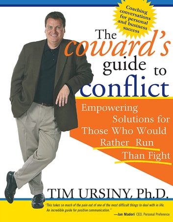 The Coward's Guide to Conflict - Empowering Solutions for Those Who Would Rather Run Than Fight ebook by Tim Ursiny, PhD