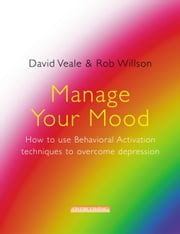 Manage Your Mood: How to Use Behavioural Activation Techniques to Overcome Depression ebook by David Veale,Rob Willson