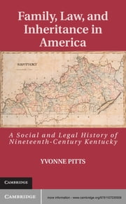 Family, Law, and Inheritance in America - A Social and Legal History of Nineteenth-Century Kentucky ebook by Yvonne Pitts