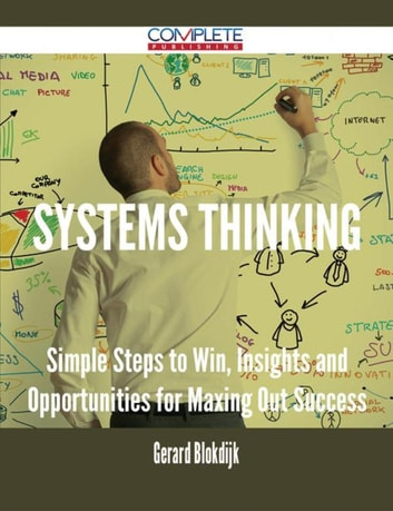 Systems Thinking - Simple Steps to Win, Insights and Opportunities for Maxing Out Success ebook by Gerard Blokdijk