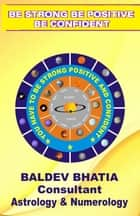 Be Strong Be Positive - Be Confident ebook by Baldev Bhatia