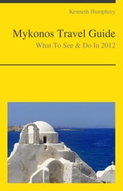 Mykonos, Greece Travel Guide - What To See & Do ebook by Kenneth Humphrey