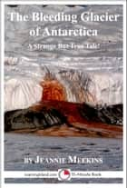 The Bleeding Glacier of Antarctica: A 15-Minute Strange But True Tale ebook by Jeannie Meekins