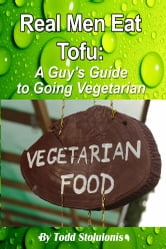 Real Men Eat Tofu - A Guy's Guide to Going Vegetarian ebook by Todd  Stolulonis