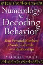 Numerology for Decoding Behavior - Your Personal Numbers at Work, with Family, and in Relationships ebook by Michael Brill