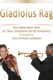 Gladiolus Rag Pure Sheet Music Duet for Tenor Saxophone and Eb Instrument, Arranged by Lars Christian Lundholm ebook by Pure Sheet Music