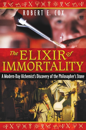 The Elixir of Immortality - A Modern-Day Alchemist's Discovery of the Philosopher's Stone ebook by Robert E. Cox