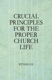 Crucial Principles for the Proper Church Life ebook by Witness Lee