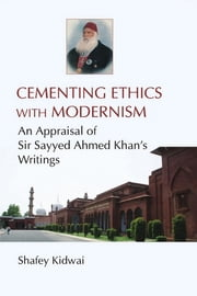 Cementing Ethics with Modernism - An Appraisal of Sir Sayyed Ahmed Khan's Writings ebook by Shafey Kidwai