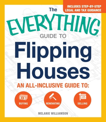 The Everything Guide to Flipping Houses - An All-Inclusive Guide to Buying, Renovating, Selling ebook by Melanie Williamson