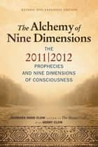 The Alchemy of Nine Dimensions: The 2011/2012 Prophecies and Nine Dimensions of Consciousness ebook by Barbara Hand Clow, Gerry Clow