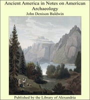 Ancient America in Notes on American Archaeology ebook by John Denison Baldwin