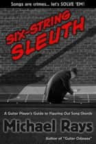 Six-String Sleuth: A Guitar Player's Guide to Figuring Out Song Chords ebook by Michael Rays