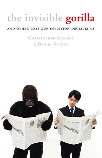 The Invisible Gorilla: And Other Ways Our Intuition Deceives Us ebook by Christopher Chabris,Daniel Simons