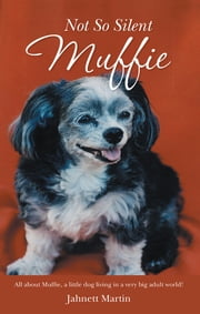Not So Silent Muffie - All about Muffie, a little dog living in a very big adult world! ebook by Jahnett Martin