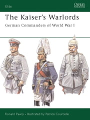 The Kaiser's Warlords - German Commanders of World War I ebook by Ronald Pawly,Patrice Courcelle