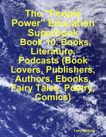 "The ""People Power"" Education Superbook: Book 10. Books, Literature, Podcasts (Book Lovers, Publishers, Authors, Ebooks, Fairy Tales, Poetry, Comics) ebook by Tony Kelbrat"