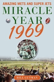 Miracle Year 1969 - Amazing Mets and Super Jets ebook by Bill Gutman
