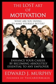 The Lost Art of Motivation: How to Enhance Your Career by Becoming Absolutely Essential to Any Employer ebook by Edward J. Murphy