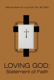 LOVING GOD: Statement of Faith ebook by Belinda Shek-lai Yung ADN, RN, BS, BSN