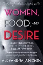 Women, Food, and Desire - Embrace Your Cravings, Make Peace with Food, Reclaim Your Body ebook by Alexandra Jamieson