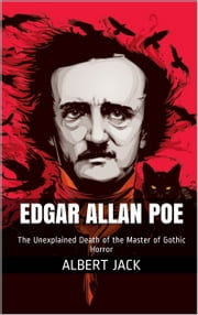Edgar Allan Poe - The Unexplained Death of the Master of Gothic Horror ebook by Albert Jack