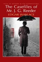 The Casefiles of Mr J. G. Reeder ebook by Edgar Wallace, David Stuart Davies, David Stuart Davies
