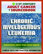 21st Century Adult Cancer Sourcebook: Chronic Myelogenous Leukemia (CML) - Clinical Data for Patients, Families, and Physicians ebook by Progressive Management