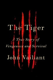 The Tiger - A True Story of Vengeance and Survival ebook by John Vaillant