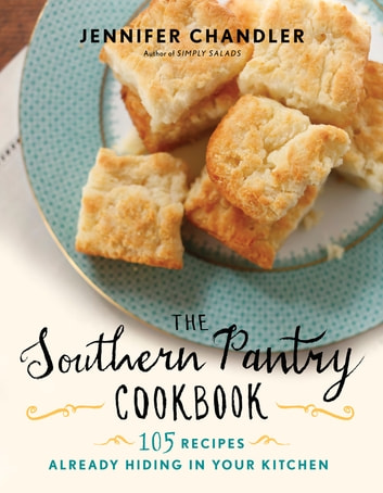 The Southern Pantry Cookbook - 105 Recipes Already Hiding in Your Kitchen ebook by Jennifer Chandler