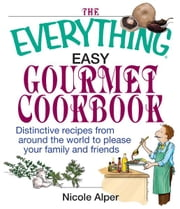 The Everything Easy Gourmet Cookbook: Over 250 Distinctive recipes from arounf the world to please your family and friends ebook by Nicole Alper