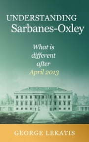 Understanding Sarbanes-Oxley, What is different after April 2013 ebook by George Lekatis