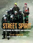 Street Spirit - The Power of Protest and Mischief ebook by Steve Crawshaw, Ai Weiwei