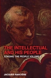 The Intellectual and His People - Staging the People Volume 2 ebook by Jacques Ranciere