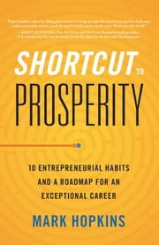 Shortcut to Prosperity - 10 Entrepreneurial Habits and a Roadmap for an Exceptional Career ebook by Mark Hopkins