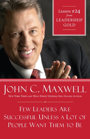 Few Leaders Are Successful Unless a Lot of People Want Them to Be - Lesson 24 from Leadership Gold ebook by John Maxwell