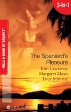 The Spaniard's Pleasure: The Spaniard's Pregnancy Proposal / At the Spaniard's Convenience / Taken: the Spaniard's Virgin (Mills & Boon By Request) ebook by Kim Lawrence, Margaret Mayo, Lucy Monroe