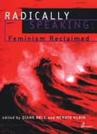 Radically Speaking - Feminism Reclaimed ebook by Diane Bell, Renate Klein