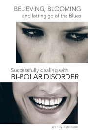 Believing, Blooming and letting go of the Blues Successfully dealing with Bi-polar Disorder ebook by Wendy Robinson