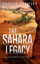 The Sahara Legacy - A Sean Wyatt Thriller ebook by Ernest Dempsey