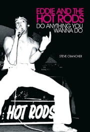 Eddie and the Hot Rods: Do Anything You Wanna Do ebook by Steve Crancher