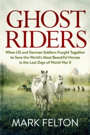 Ghost Riders - When US and German Soldiers Fought Together to Save the World's Most Beautiful Horses in the Last Days of World War II ebook by Mark Felton