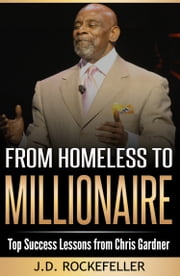 From Homeless to Millionaire Top Success Lessons from Chris Gardner ebook by J.D. Rockefeller