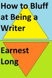 How to Bluff at Being a Writer ebook by Earnest Long